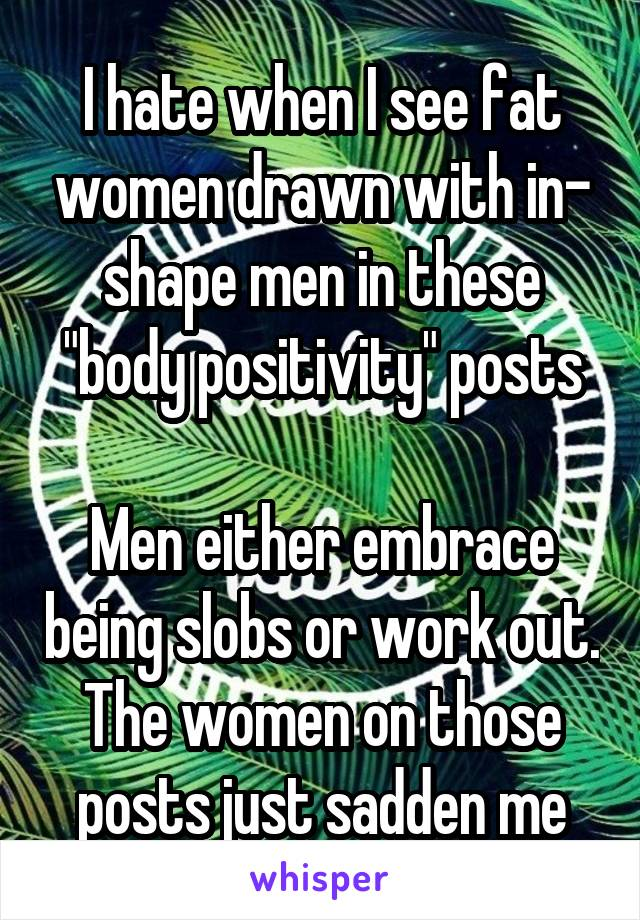 """I hate when I see fat women drawn with in- shape men in these """"body positivity"""" posts  Men either embrace being slobs or work out. The women on those posts just sadden me"""