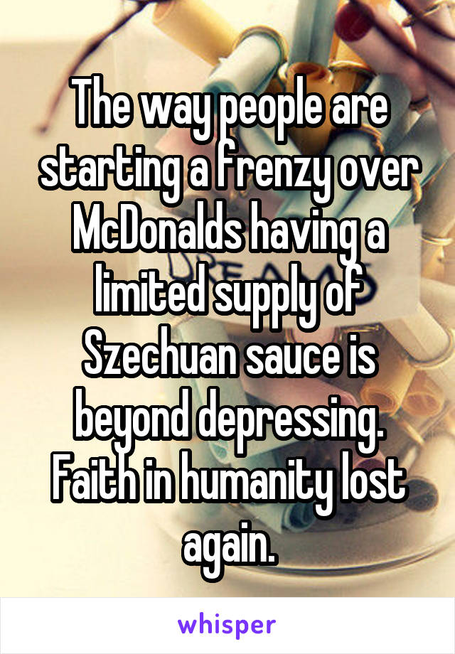 The way people are starting a frenzy over McDonalds having a limited supply of Szechuan sauce is beyond depressing. Faith in humanity lost again.