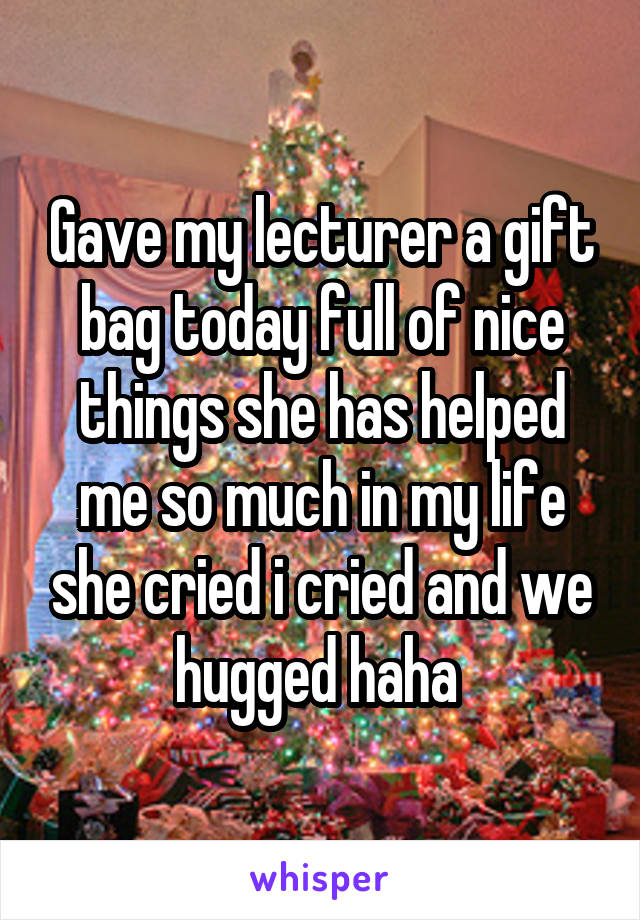 Gave my lecturer a gift bag today full of nice things she has helped me so much in my life she cried i cried and we hugged haha