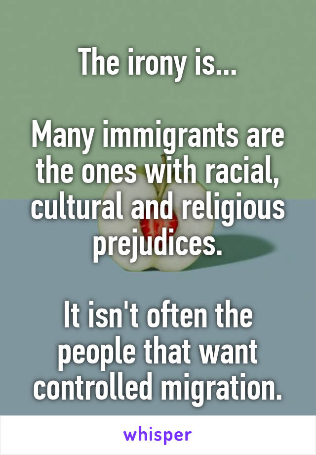 The irony is...  Many immigrants are the ones with racial, cultural and religious prejudices.  It isn't often the people that want controlled migration.