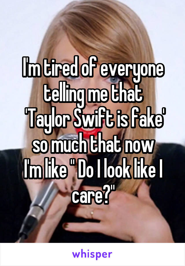 """I'm tired of everyone telling me that  'Taylor Swift is fake' so much that now I'm like """" Do I look like I care?"""""""