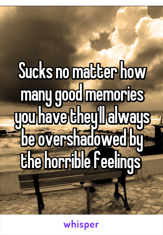 Sucks no matter how many good memories you have they'll always be overshadowed by the horrible feelings