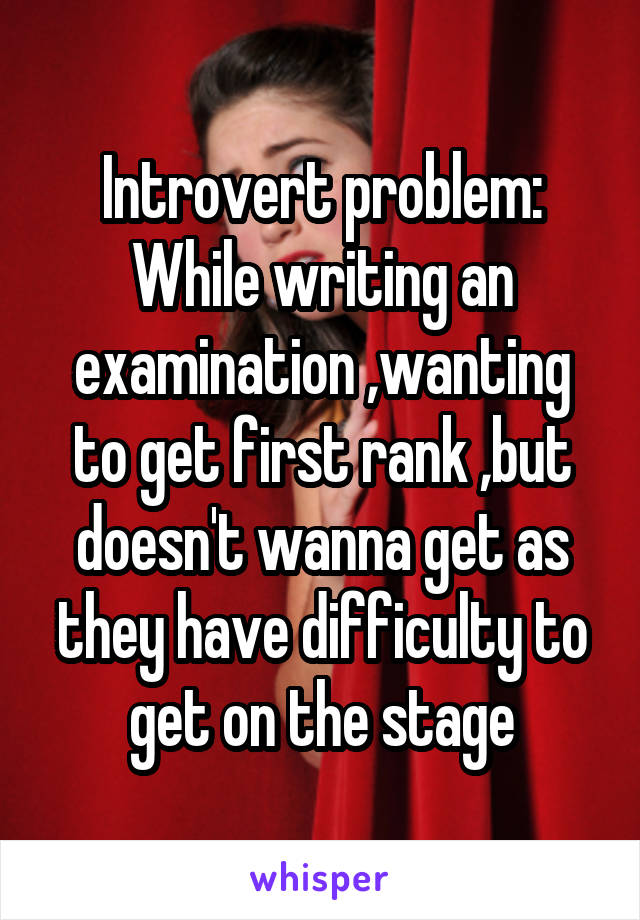 Introvert problem: While writing an examination ,wanting to get first rank ,but doesn't wanna get as they have difficulty to get on the stage