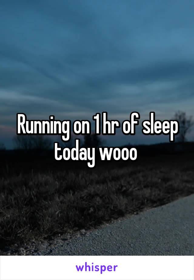 Running on 1 hr of sleep today wooo