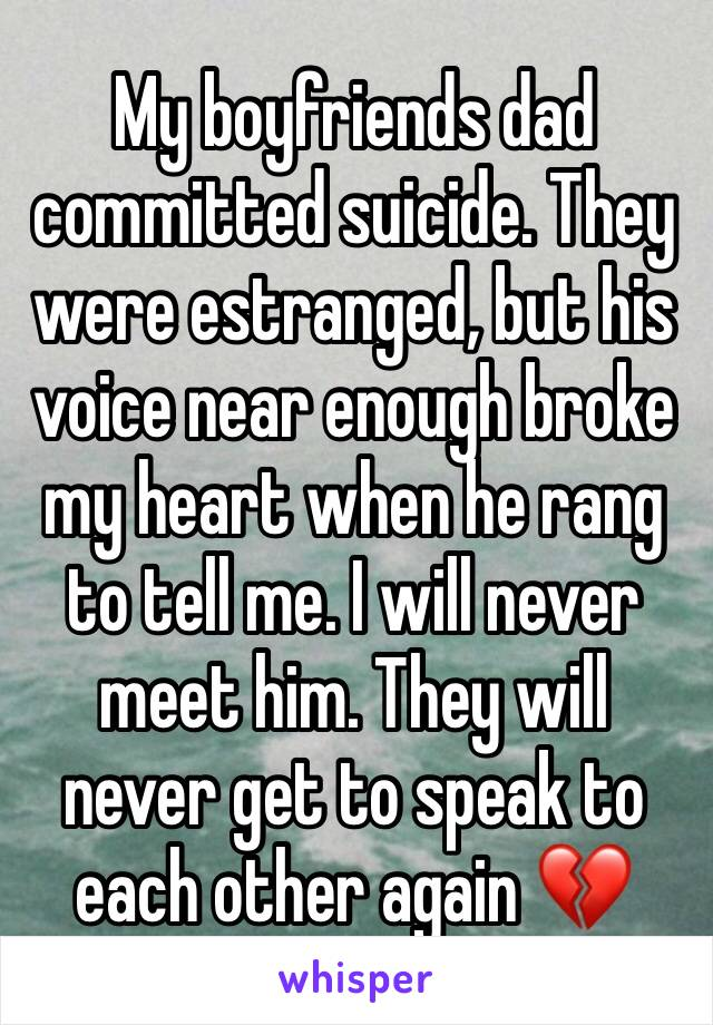 My boyfriends dad committed suicide. They were estranged, but his voice near enough broke my heart when he rang to tell me. I will never meet him. They will never get to speak to each other again 💔