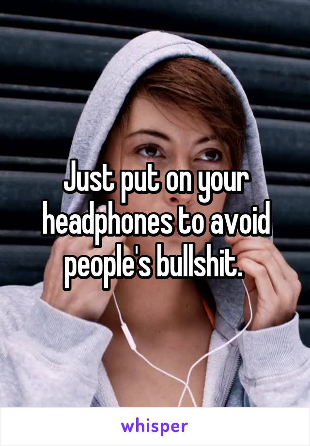 Just put on your headphones to avoid people's bullshit.