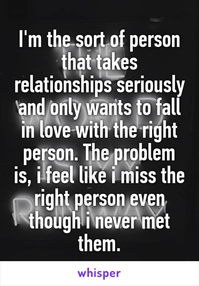 I'm the sort of person that takes relationships seriously and only wants to fall in love with the right person. The problem is, i feel like i miss the right person even though i never met them.