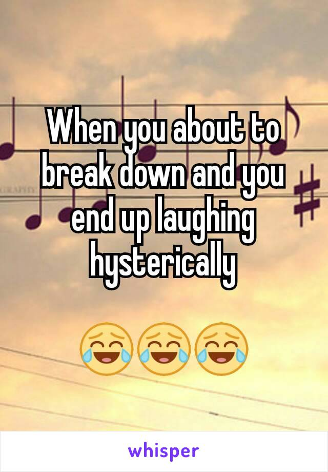 When you about to break down and you end up laughing hysterically  😂😂😂
