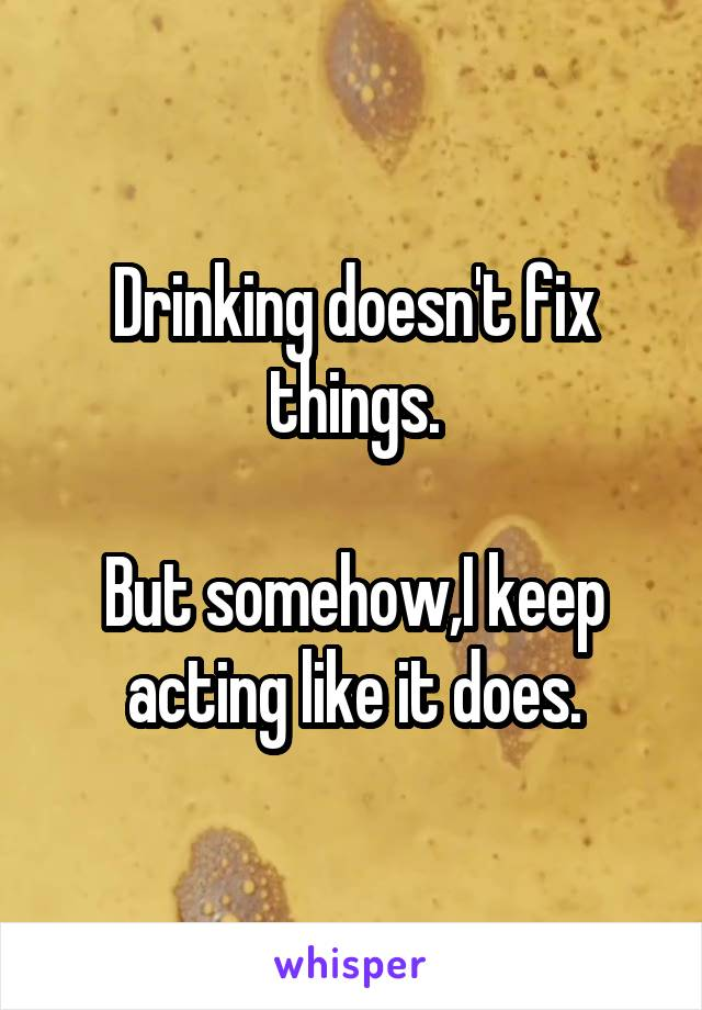 Drinking doesn't fix things.  But somehow,I keep acting like it does.