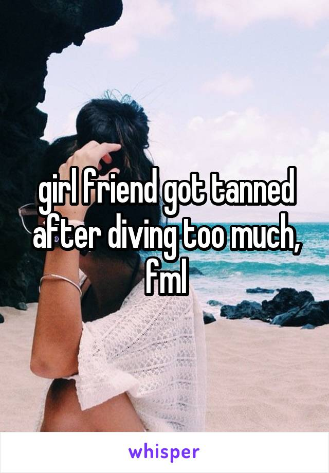 girl friend got tanned after diving too much, fml