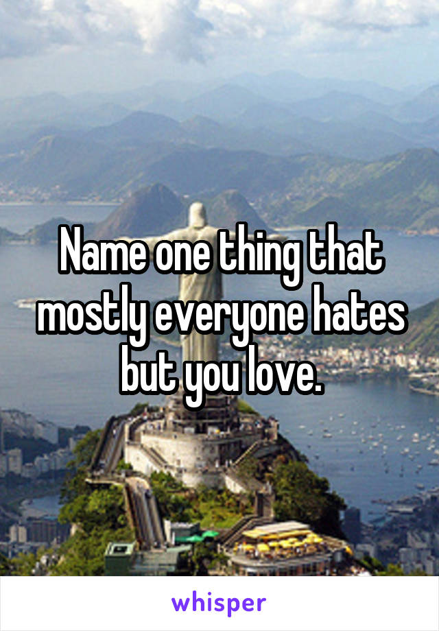 Name one thing that mostly everyone hates but you love.