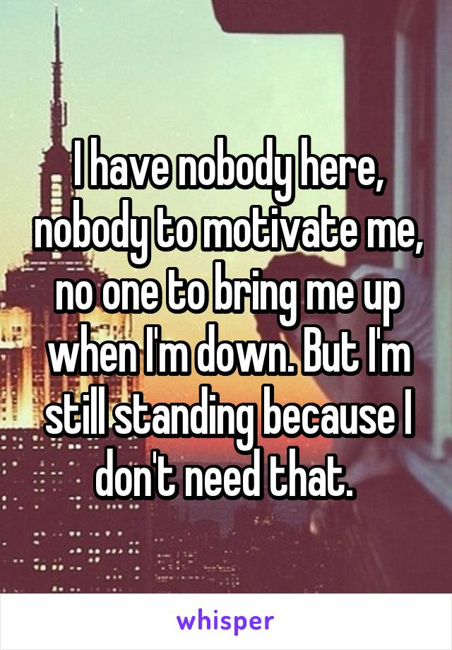 I have nobody here, nobody to motivate me, no one to bring me up when I'm down. But I'm still standing because I don't need that.
