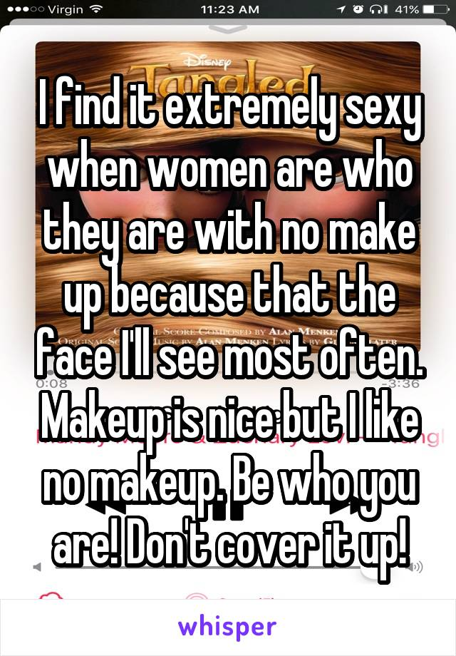 I find it extremely sexy when women are who they are with no make up because that the face I'll see most often. Makeup is nice but I like no makeup. Be who you are! Don't cover it up!