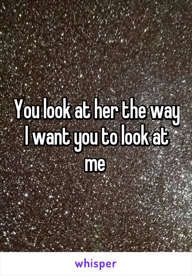 You look at her the way I want you to look at me