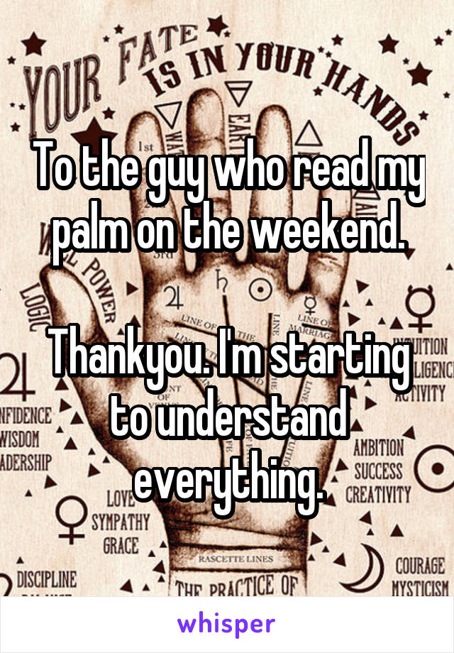To the guy who read my palm on the weekend.  Thankyou. I'm starting to understand everything.