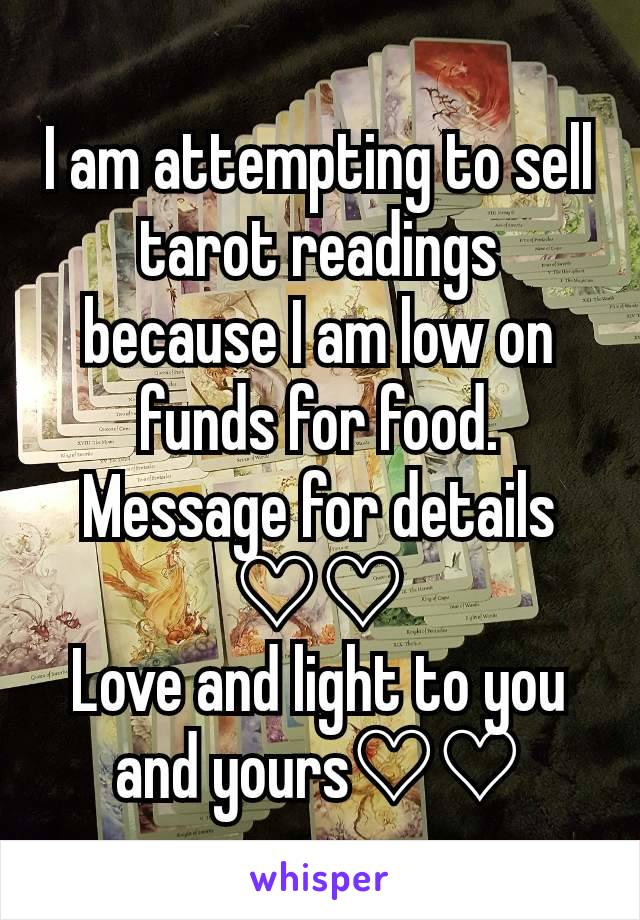 I am attempting to sell tarot readings because I am low on funds for food. Message for details ♡♡ Love and light to you and yours♡♡