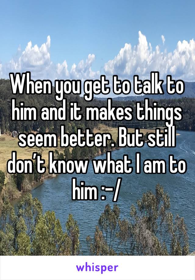 When you get to talk to him and it makes things seem better. But still don't know what I am to him :-/