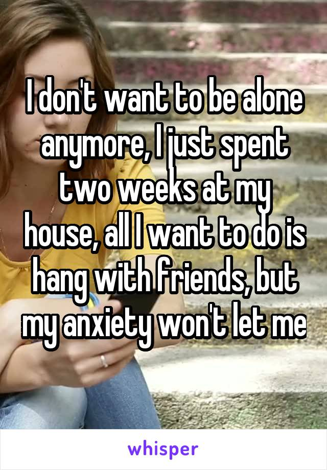 I don't want to be alone anymore, I just spent two weeks at my house, all I want to do is hang with friends, but my anxiety won't let me