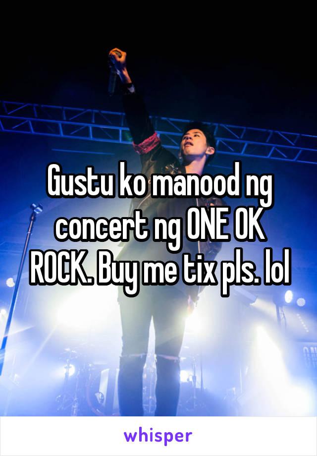 Gustu ko manood ng concert ng ONE OK ROCK. Buy me tix pls. lol
