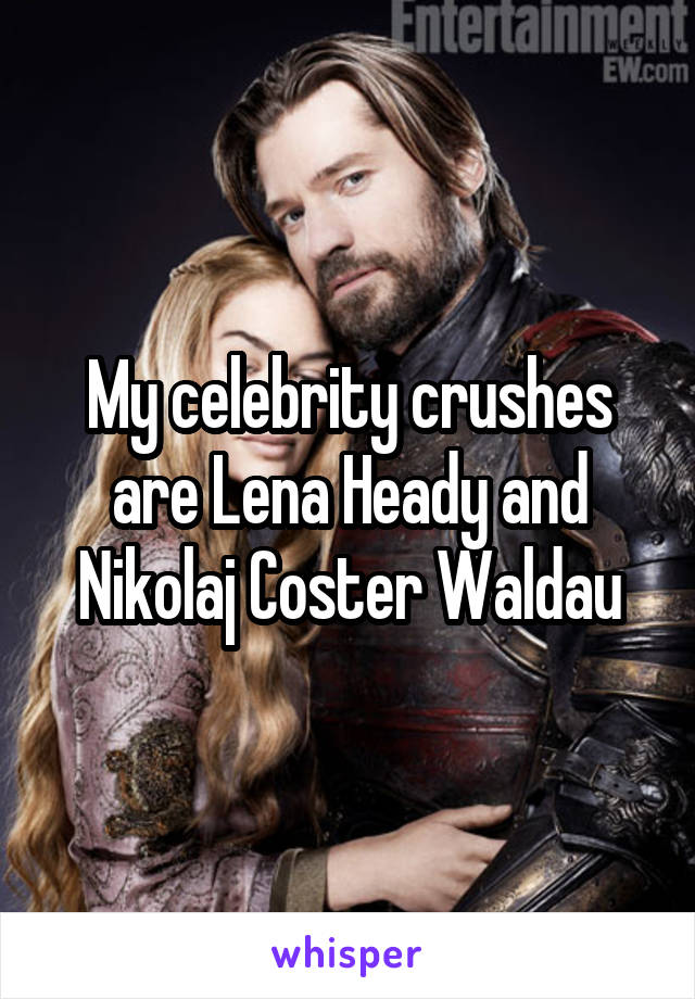 My celebrity crushes are Lena Heady and Nikolaj Coster Waldau