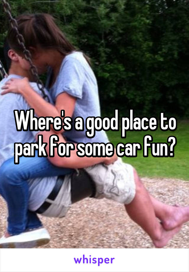 Where's a good place to park for some car fun?