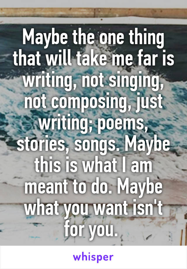Maybe the one thing that will take me far is writing, not singing, not composing, just writing; poems, stories, songs. Maybe this is what I am meant to do. Maybe what you want isn't for you.