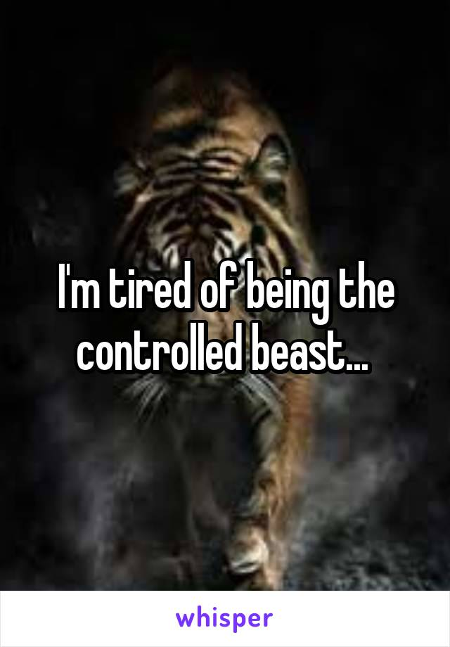 I'm tired of being the controlled beast...