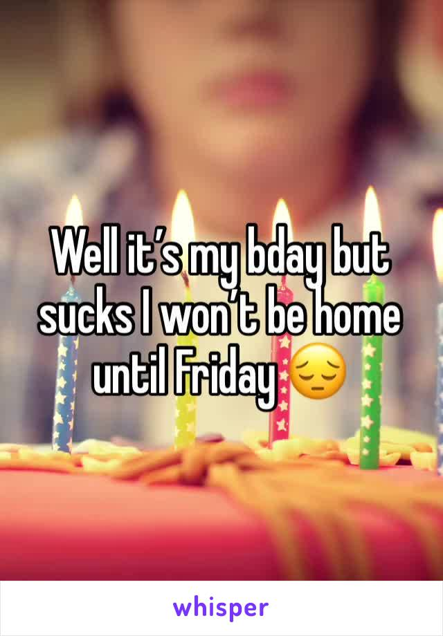 Well it's my bday but sucks I won't be home until Friday 😔