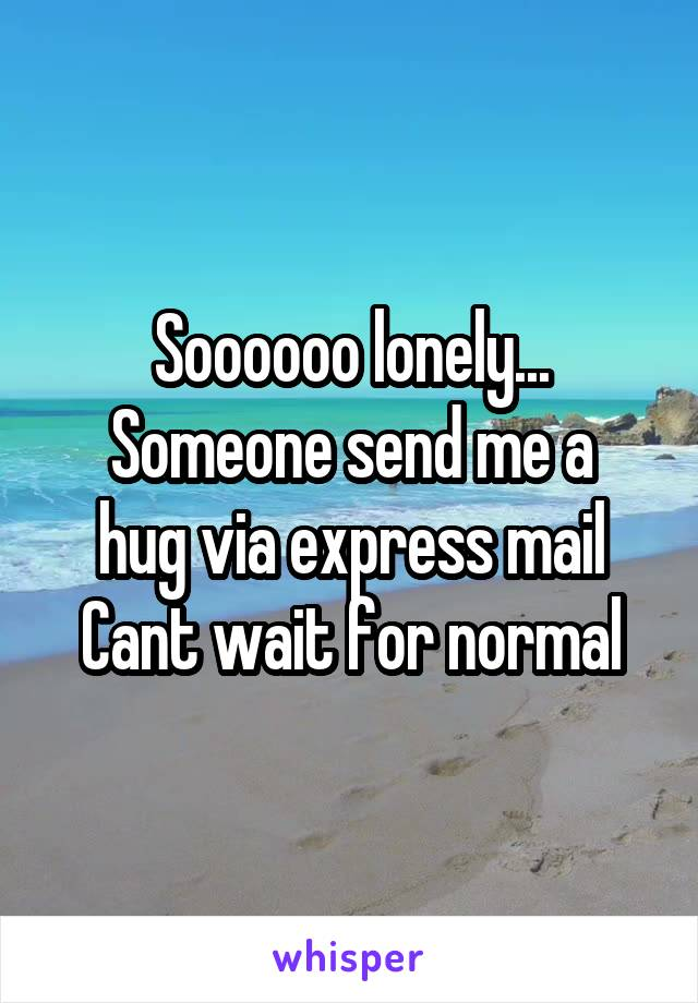 Soooooo lonely... Someone send me a hug via express mail Cant wait for normal