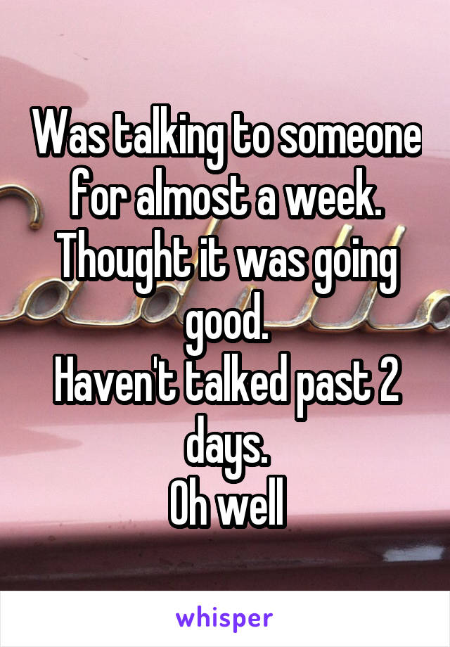 Was talking to someone for almost a week. Thought it was going good. Haven't talked past 2 days. Oh well