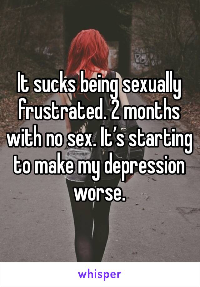 It sucks being sexually frustrated. 2 months with no sex. It's starting to make my depression worse.