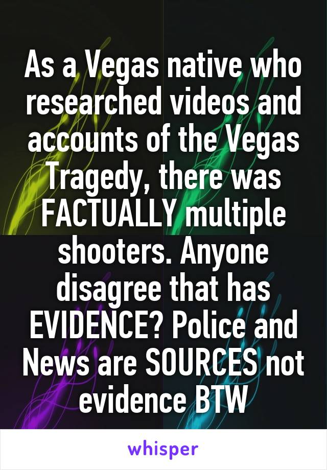 As a Vegas native who researched videos and accounts of the Vegas Tragedy, there was FACTUALLY multiple shooters. Anyone disagree that has EVIDENCE? Police and News are SOURCES not evidence BTW