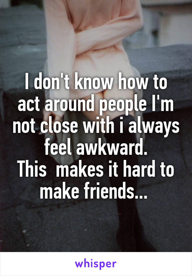 I don't know how to act around people I'm not close with i always feel awkward. This  makes it hard to make friends...