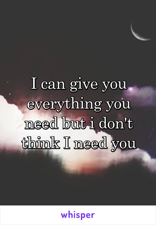 I can give you everything you need but i don't think I need you