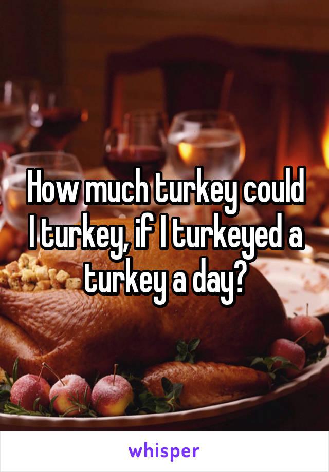 How much turkey could I turkey, if I turkeyed a turkey a day?
