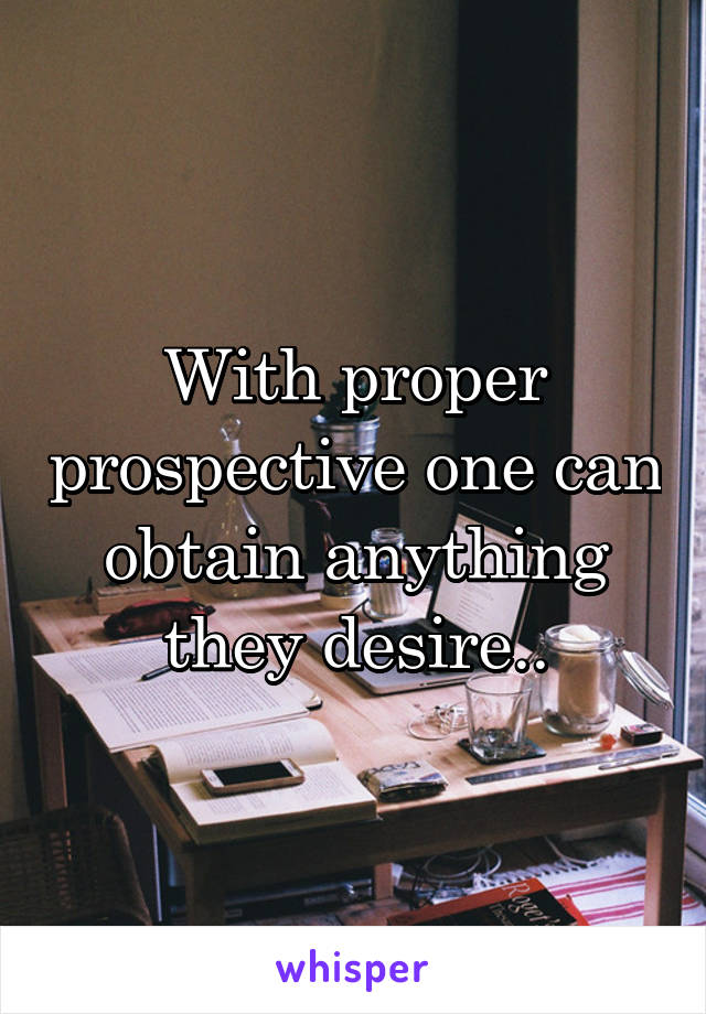 With proper prospective one can obtain anything they desire..