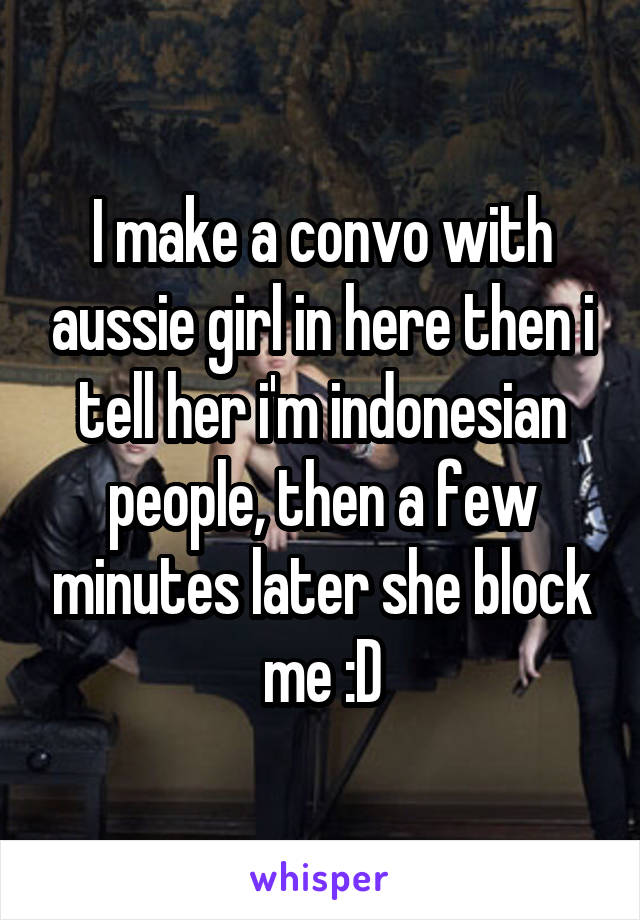 I make a convo with aussie girl in here then i tell her i'm indonesian people, then a few minutes later she block me :D