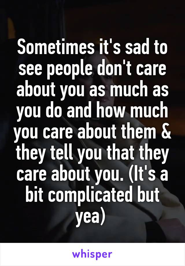 Sometimes it's sad to see people don't care about you as much as you do and how much you care about them & they tell you that they care about you. (It's a bit complicated but yea)