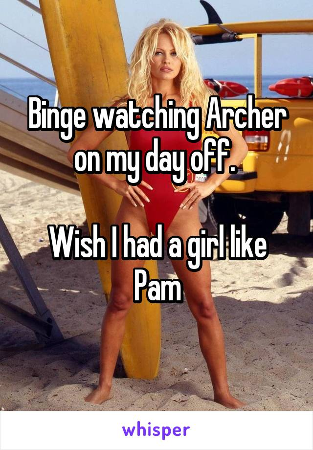 Binge watching Archer on my day off.   Wish I had a girl like Pam