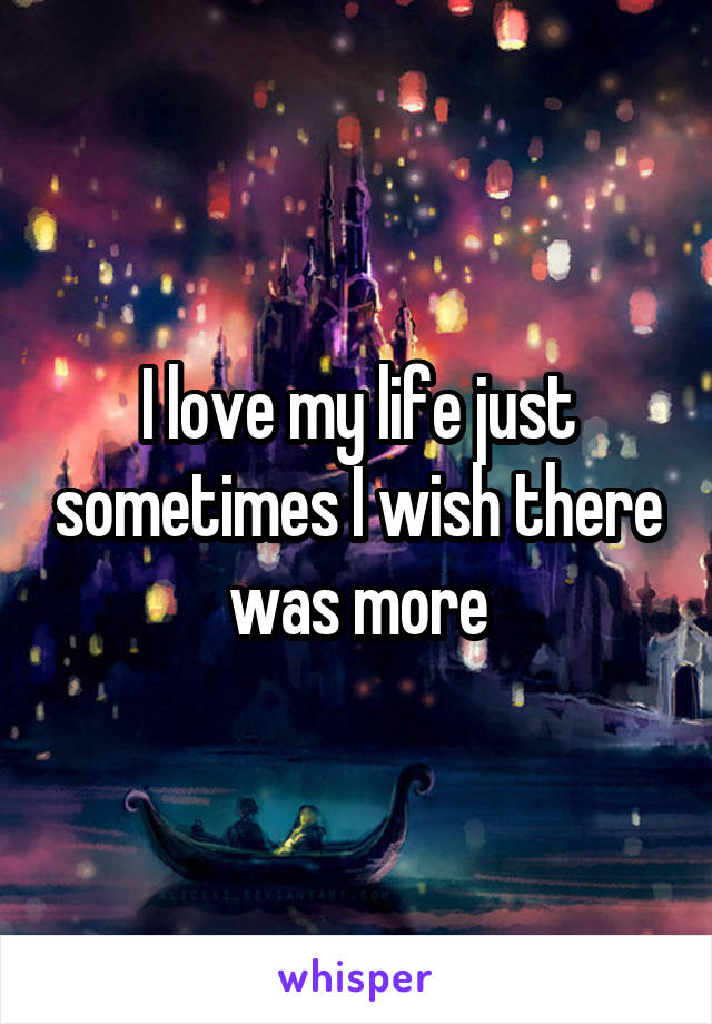 I love my life just sometimes I wish there was more
