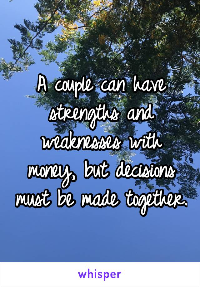 A couple can have strengths and weaknesses with money, but decisions must be made together.