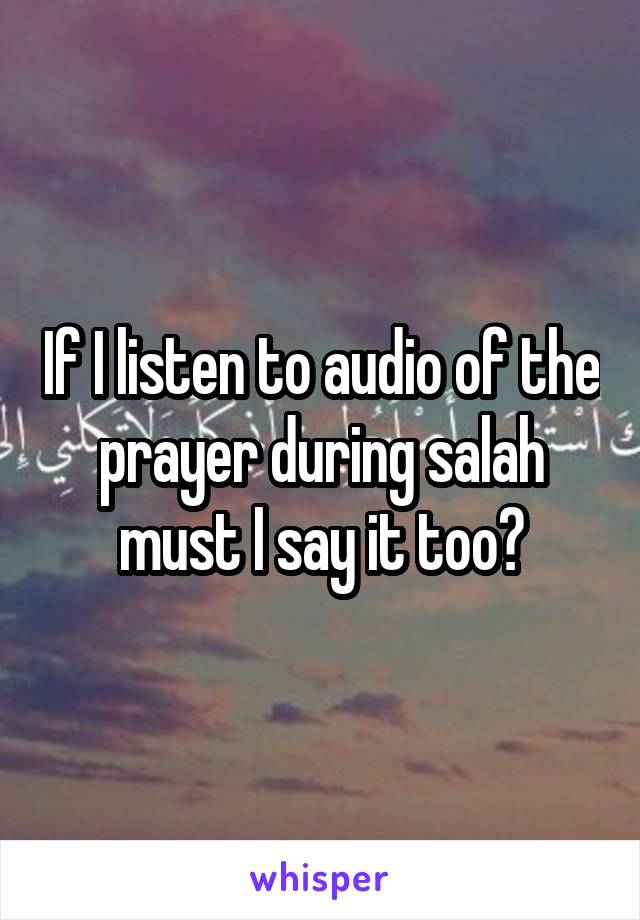 If I listen to audio of the prayer during salah must I say it too?