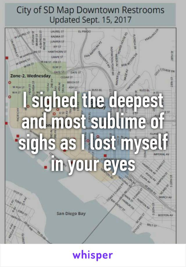 I sighed the deepest and most sublime of sighs as I lost myself in your eyes