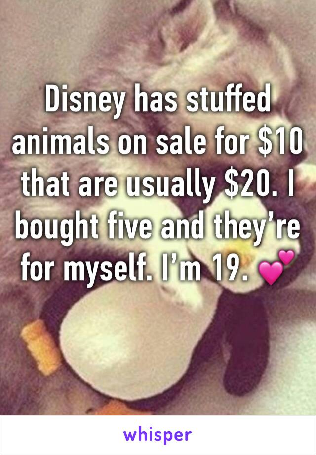 Disney has stuffed animals on sale for $10 that are usually $20. I bought five and they're for myself. I'm 19. 💕
