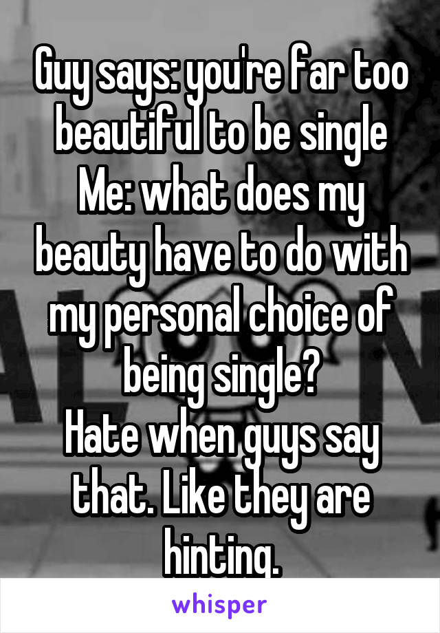 Guy says: you're far too beautiful to be single Me: what does my beauty have to do with my personal choice of being single? Hate when guys say that. Like they are hinting.