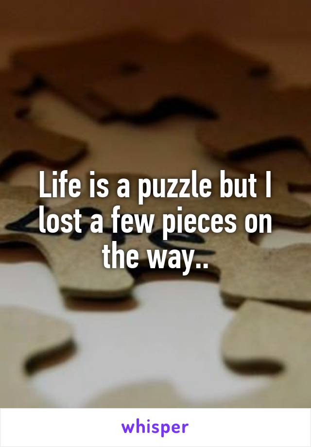 Life is a puzzle but I lost a few pieces on the way..