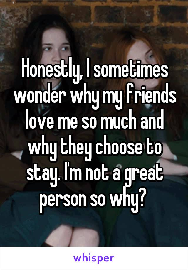 Honestly, I sometimes wonder why my friends love me so much and why they choose to stay. I'm not a great person so why?