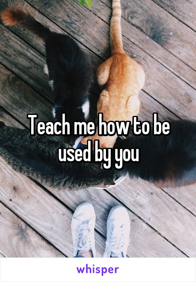 Teach me how to be used by you