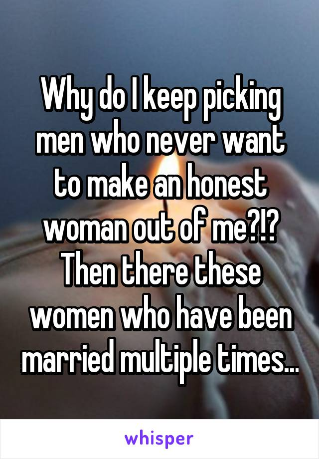 Why do I keep picking men who never want to make an honest woman out of me?!? Then there these women who have been married multiple times...