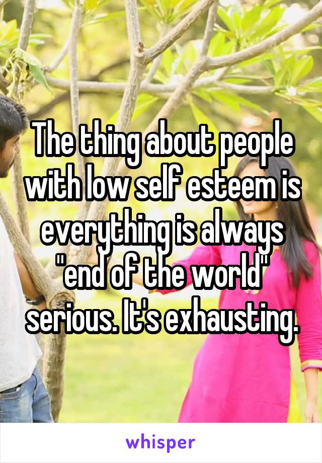 """The thing about people with low self esteem is everything is always """"end of the world"""" serious. It's exhausting."""